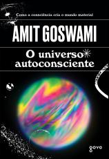 O UNIVERSO AUTOCONSCIENTE - COMO A CONSCIÊNCIA CRIA O MUNDO MATERIAL