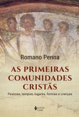 AS PRIMEIRAS COMUNIDADES CRISTÃS - PESSOAS, TEMPOS, LUGARES, FORMAS E CRENÇAS