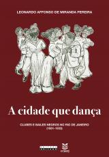 CIDADE QUE DANÇA, A - CLUBES E BAILES NEGROS NO RIO DE JANEIRO (1881-1933)