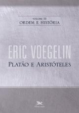 ORDEM E HISTÓRIA - VOLUME III: PLATÃO E ARISTÓTELES