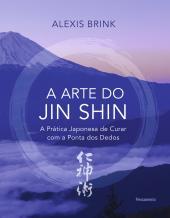 A ARTE DO JIN SHIN - A PRÁTICA JAPONESA DE CURAR COM A PONTA DOS DEDOS