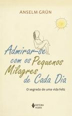 ADMIRAR-SE COM OS PEQUENOS MILAGRES DE CADA DIA - O SEGREDO DE UMA VIDA FELIZ