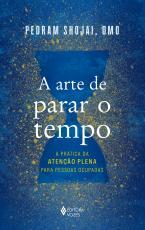 A ARTE DE PARAR O TEMPO - A PRÁTICA DA ATENÇÃO PLENA PARA PESSOAS OCUPADAS