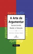 A ARTE DE ARGUMENTAR - GERENCIANDO RAZÃO E EMOÇÃO