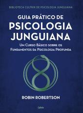 GUIA PRÁTICO DE PSICOLOGIA JUNGUIANA - UM CURSO BÁSICO SOBRE OS FUNDAMENTOS DA PSICOLOGIA PROFUNDA