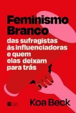 FEMINISMO BRANCO - DAS SUFRAGISTAS ÀS INFLUENCIADORAS E QUEM ELAS DEIXAM PARA TRÁS