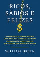 RICOS, SÁBIOS E FELIZES - OS PRINCÍPIOS DE CHARLIE MUNGER, HOWARD MARKS, JOHN BOGLE E OUTROS GRANDES INVESTIDORES PARA SER BEM-SUCEDIDO NOS NEGÓCIOS E NA VIDA