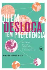 QUEM DESLOCA TEM PREFERÊNCIA - ENSAIOS SOBRE FUTEBOL, JORNALISMO E LITERATURA
