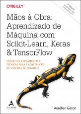 MÃOS A OBRA: APRENDIZADO DE MÁQUINA COM SCIKIT-LEARN, KERAS & TENSORFLOW - CONCEITOS, FERRAMENTAS E TÉCNICAS PARA A CONSTRUÇÃO DE SISTEMAS INTELIGENTES