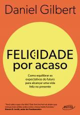 FELICIDADE POR ACASO (NOVA EDIÇÃO) - COMO EQUILIBRAR AS EXPECTATIVAS DO FUTURO PARA ALCANÇAR UMA VIDA FELIZ NO PRESENTE