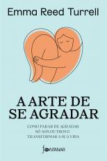 A ARTE DE SE AGRADAR - COMO PARAR DE AGRADAR SÓ AOS OUTROS E TRANSFORMAR A SUA VIDA
