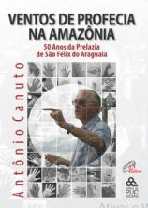 VENTOS DE PROFECIA NA AMAZÔNIA - 50 ANOS DA PRELAZIA DE SÃO FÉLIX DO ARAGUAIA