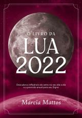 O LIVRO DA LUA 2022 - DESCUBRA A INFLUÊNCIA DO ASTRO NO SEU DIA A DIA E A PREVISÃO ANUAL PARA SEU SIGNO
