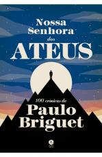 NOSSA SENHORA DOS ATEUS: 100 CRÔNICAS DE PAULO BRIGUET
