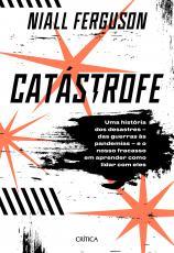 CATÁSTROFE - UMA HISTÓRIA DE DESASTRES - DAS GUERRAS ÀS PANDEMIAS - E O NOSSO FRACASSO EM APRENDER COMO LIDAR COM ELES