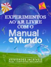 EXPERIMENTOS AO AR LIVRE COM O MANUAL DO MUNDO - ATIVIDADES INCRÍVEIS PARA CIENTISTAS INICIANTES