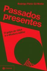 PASSADOS PRESENTES - O GOLPE DE 1964 E A DITADURA MILITAR
