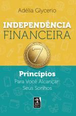 INDEPENDÊNCIA FINANCEIRA - 7 PRINCÍPIOS PARA VOCÊ ALCANÇAR SEUS SONHOS
