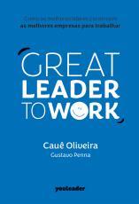 GREAT LEADER TO WORK - COMO OS MELHORES LÍDERES CONSTROEM AS MELHORES EMPRESAS PARA TRABALHAR