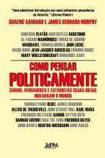 COMO PENSAR POLITICAMENTE - SÁBIOS, PENSADORES E ESTADISTAS CUJAS IDEIAS MOLDARAM O MUNDO