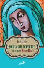 AQUELA QUE ACREDITOU - A VIDA OCULTA DE MARIA DE NAZARÉ