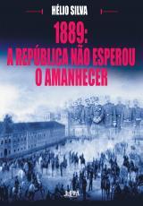 1889 A REPUBLICA NAO ESPEROU O AMANHECER