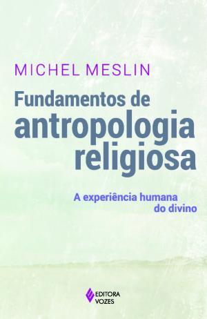FUNDAMENTOS DE ANTROPOLOGIA RELIGIOSA - A EXPERIÊNCIA HUMANA DO DIVINO