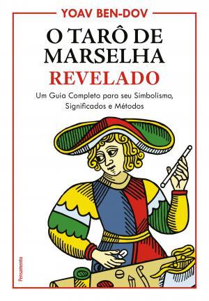 O TARÔ DE MARSELHA REVELADO - UM GUIA COMPLETO PARA O SEU SIMBOLISMO, SIGNIFICADOS E MÉTODOS