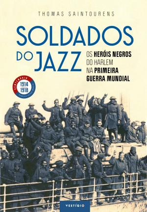 SOLDADOS DO JAZZ - OS HERÓIS NEGROS DO HARLEM NA PRIMEIRA GUERRA MUNDIAL